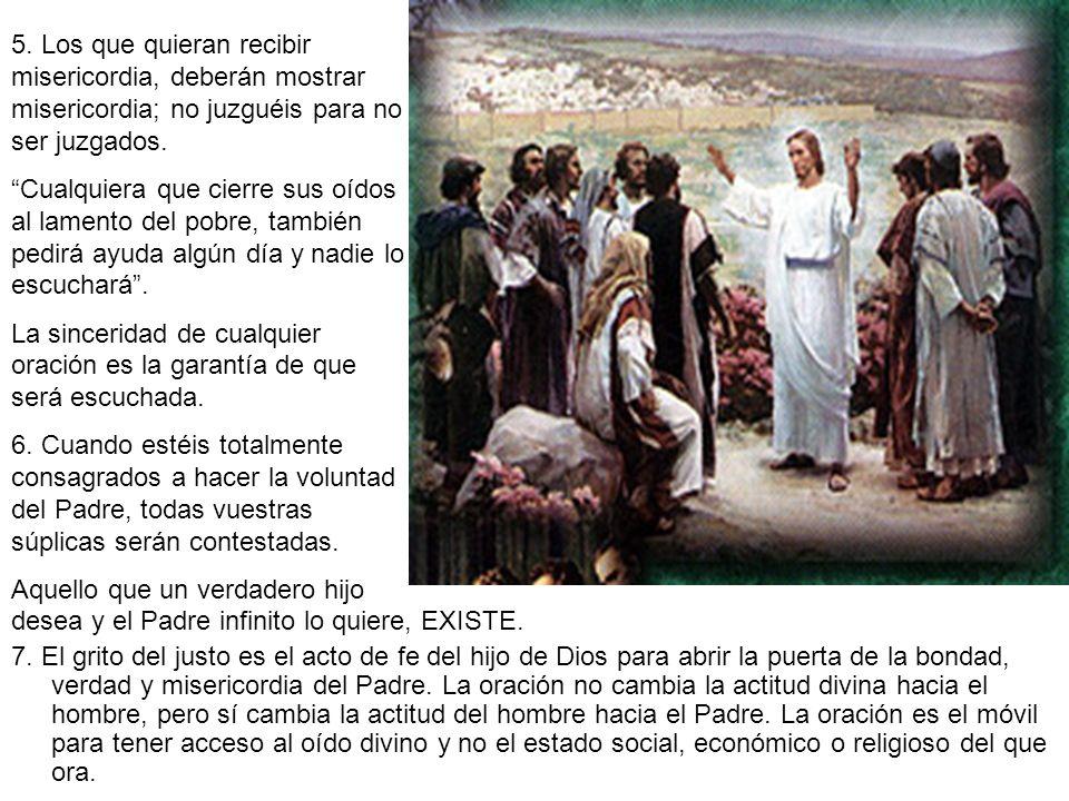 desea y el Padre infinito lo quiere, EXISTE. 7. El grito del justo es el acto de fe del hijo de Dios para abrir la puerta de la bondad, verdad y miser