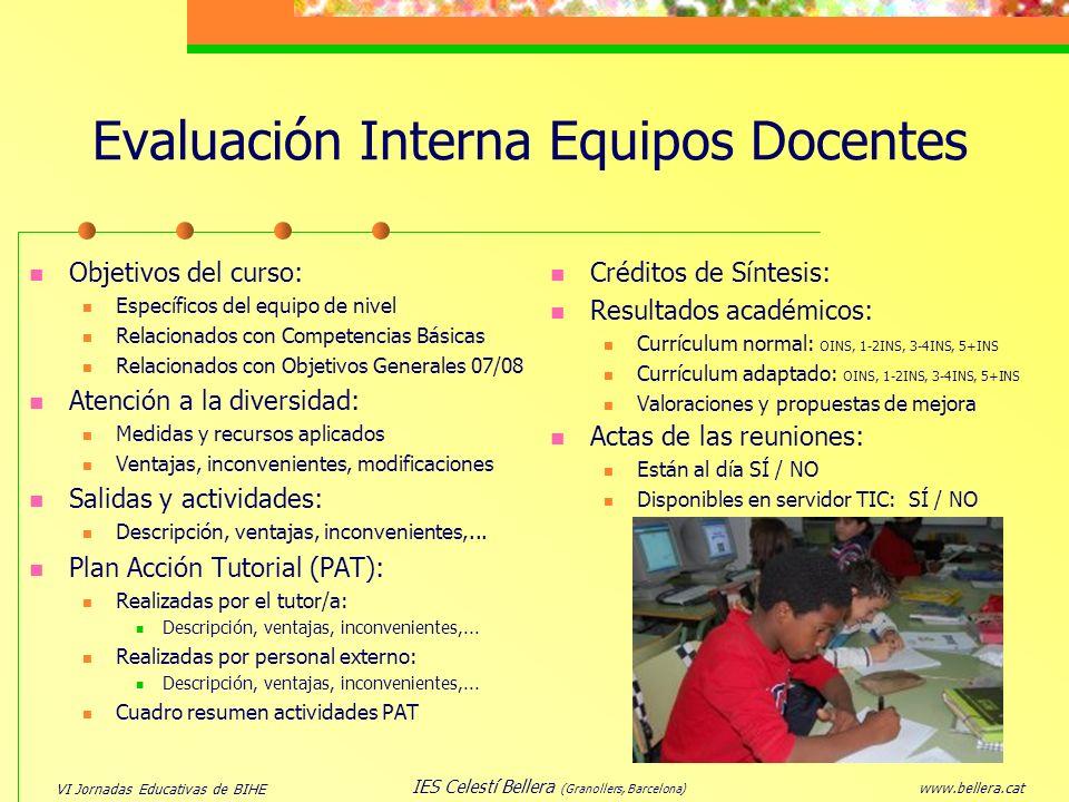 VI Jornadas Educativas de BIHE www.bellera.cat IES Celestí Bellera (Granollers, Barcelona) Evaluación Interna Equipos Docentes Objetivos del curso: Es