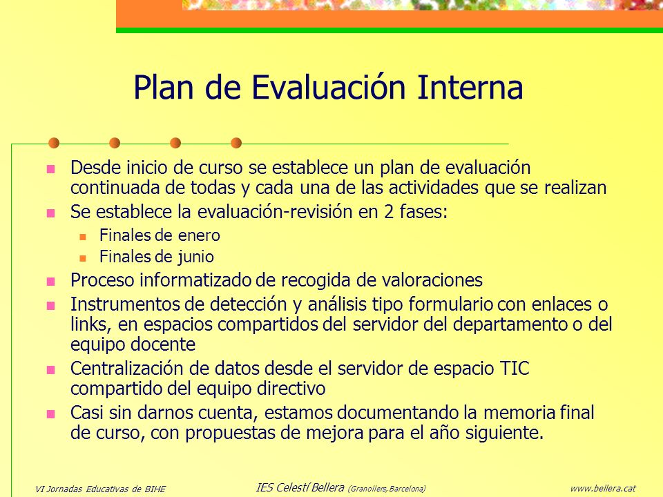 VI Jornadas Educativas de BIHE www.bellera.cat IES Celestí Bellera (Granollers, Barcelona) Plan de Evaluación Interna Desde inicio de curso se estable