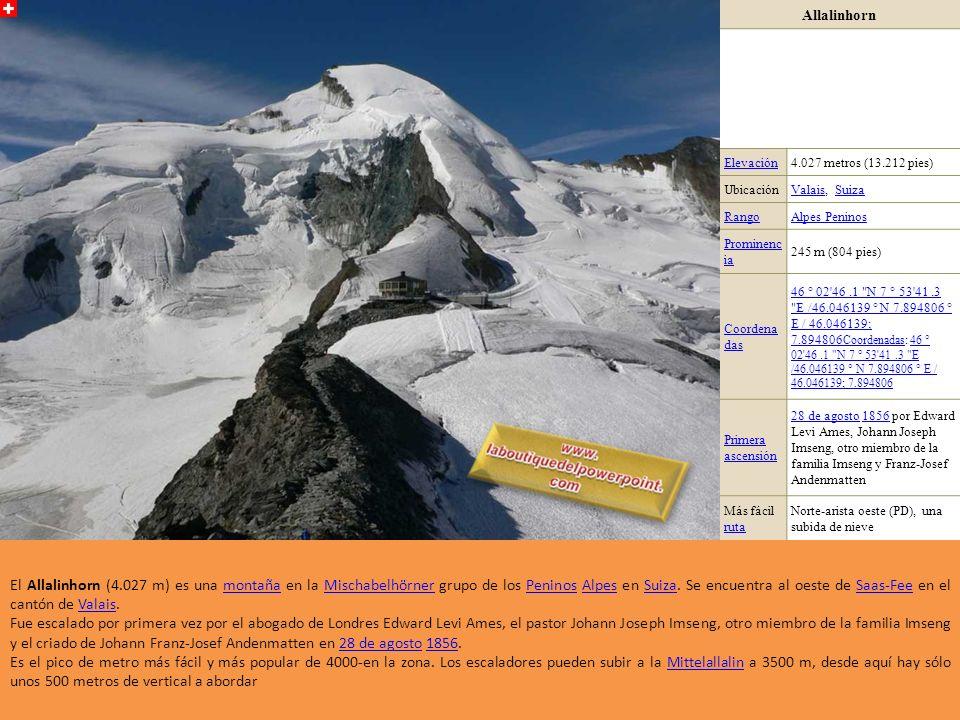 Allalinhorn Elevación4.027 metros (13.212 pies) UbicaciónValaisValais, SuizaSuiza RangoAlpes Peninos Prominenc ia 245 m (804 pies) Coordena das 46 ° 02 46.1 N 7 ° 53 41.3 E /46.046139 ° N 7.894806 ° E / 46.046139; 7.894806 Coordenadas46 ° 02 46.1 N 7 ° 53 41.3 E /46.046139 ° N 7.894806 ° E / 46.046139; 7.894806 Coordenadas: 46 ° 02 46.1 N 7 ° 53 41.3 E /46.046139 ° N 7.894806 ° E / 46.046139; 7.89480646 ° 02 46.1 N 7 ° 53 41.3 E /46.046139 ° N 7.894806 ° E / 46.046139; 7.894806 Primera ascensión 28 de agosto28 de agosto 1856 por Edward Levi Ames, Johann Joseph Imseng, otro miembro de la familia Imseng y Franz-Josef Andenmatten1856 Más fácil ruta ruta Norte-arista oeste (PD), una subida de nieve El Allalinhorn (4.027 m) es una montaña en la Mischabelhörner grupo de los Peninos Alpes en Suiza.