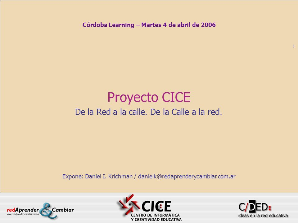1 Proyecto CICE De la Red a la calle. De la Calle a la red. Expone: Daniel I. Krichman / danielk@redaprenderycambiar.com.ar Córdoba Learning – Martes