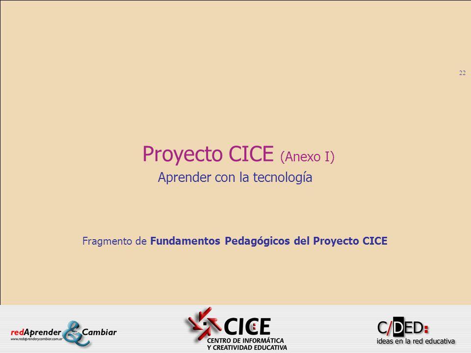 22 Proyecto CICE (Anexo I) Aprender con la tecnología Fragmento de Fundamentos Pedagógicos del Proyecto CICE