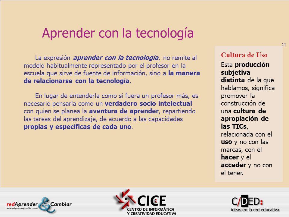 25 Aprender con la tecnología La expresión aprender con la tecnología, no remite al modelo habitualmente representado por el profesor en la escuela qu