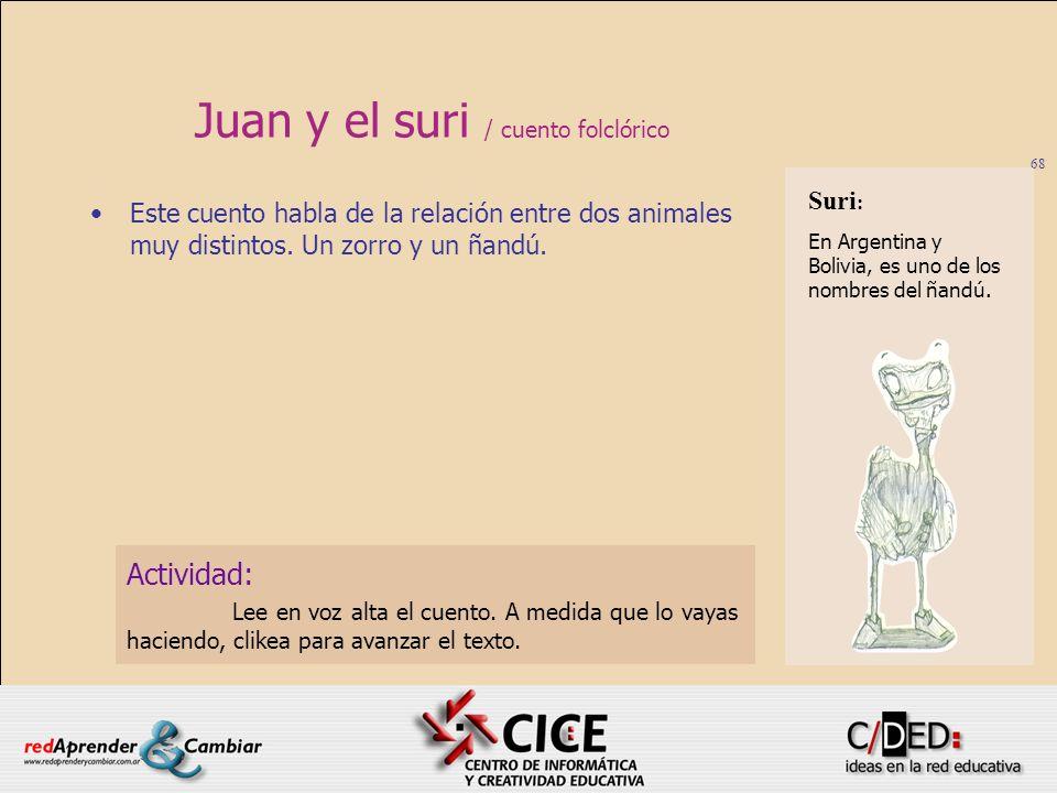 68 Juan y el suri / cuento folclórico Este cuento habla de la relación entre dos animales muy distintos. Un zorro y un ñandú. Actividad: Lee en voz al