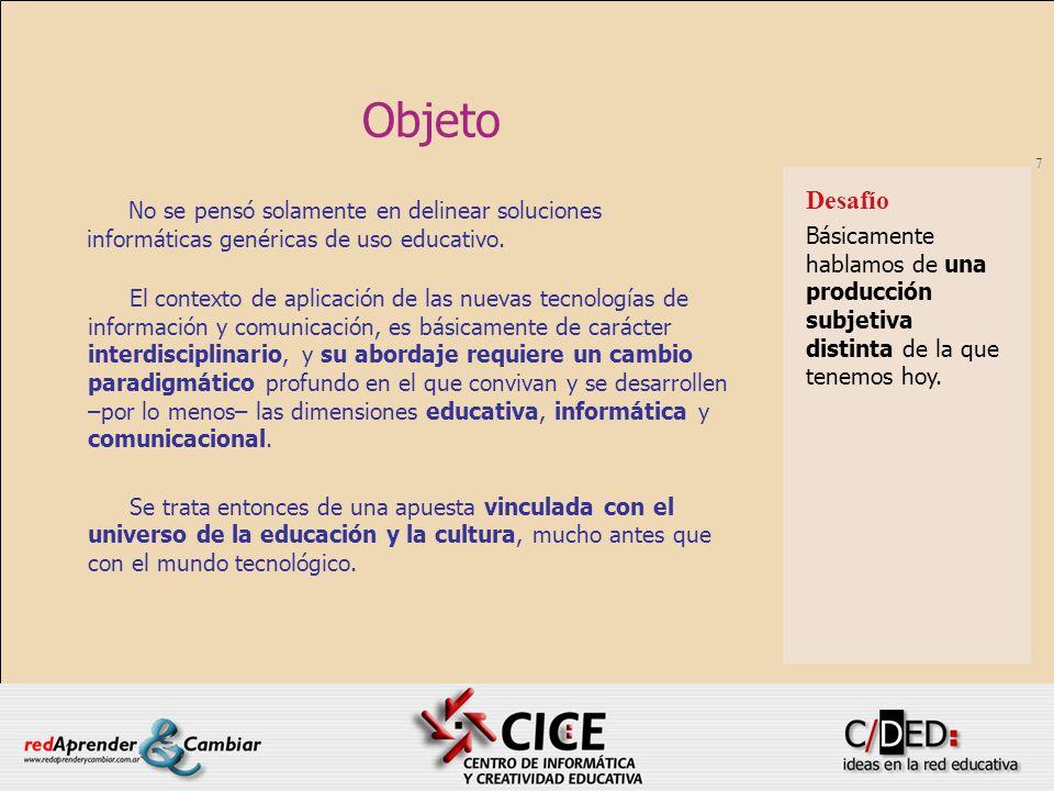 7 Objeto No se pensó solamente en delinear soluciones informáticas genéricas de uso educativo. Desafío Básicamente hablamos de una producción subjetiv