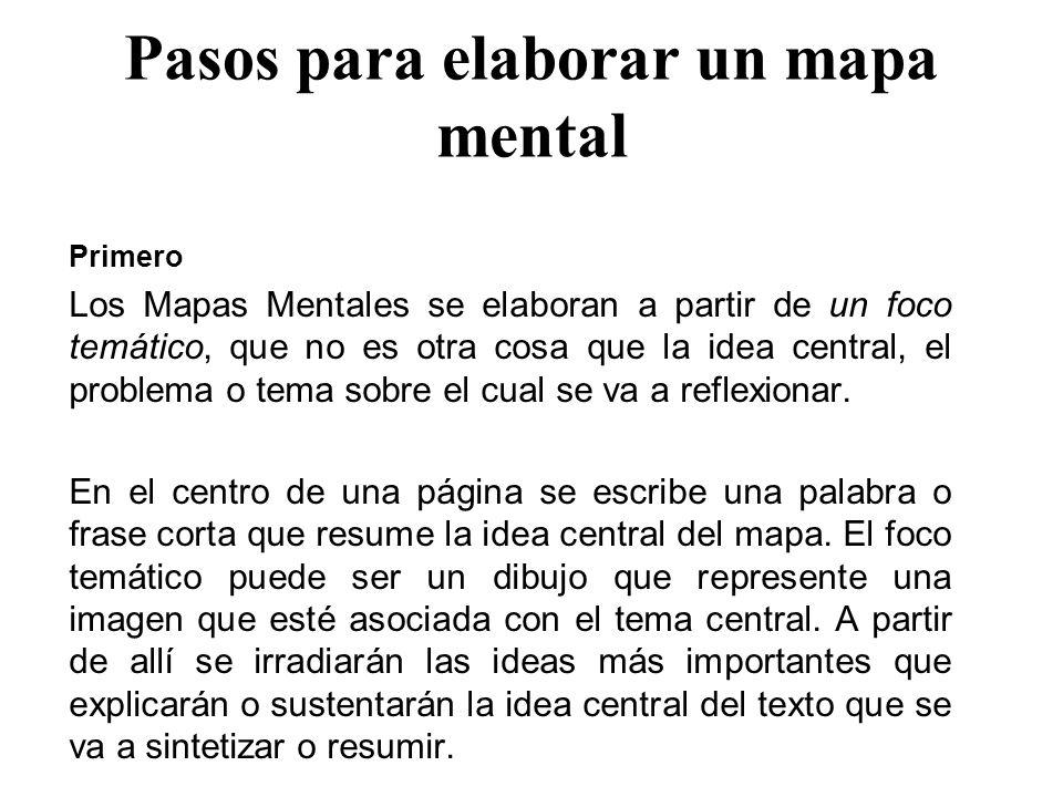 Pasos para elaborar un mapa mental Primero Los Mapas Mentales se elaboran a partir de un foco temático, que no es otra cosa que la idea central, el pr