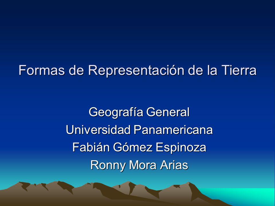 Formas de Representación de la Tierra Geografía General Universidad Panamericana Fabián Gómez Espinoza Ronny Mora Arias