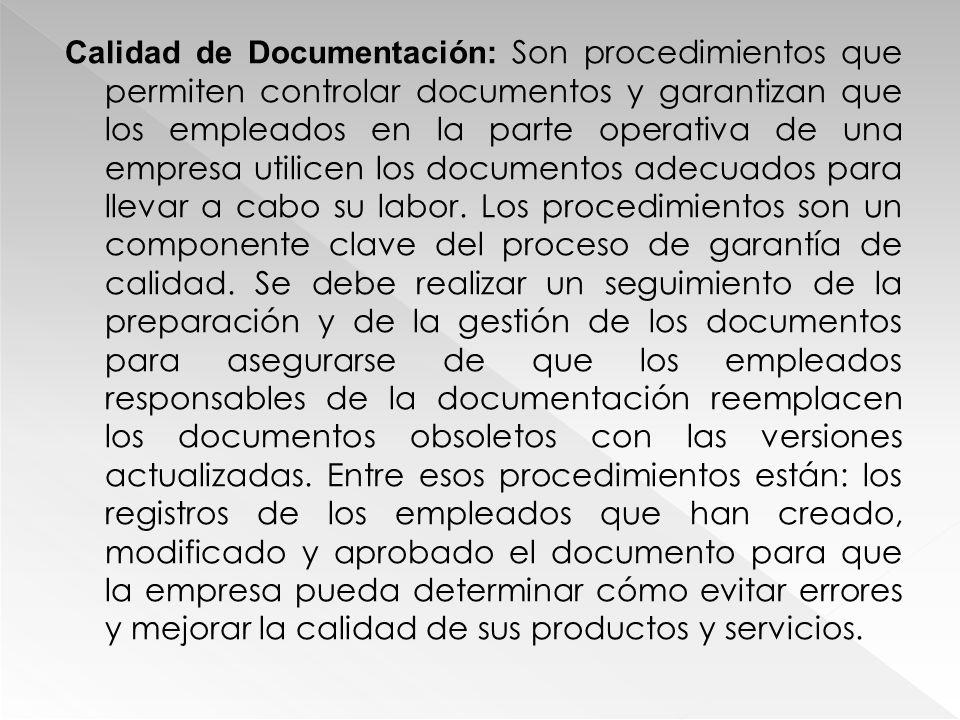 Calidad de Documentación: Son procedimientos que permiten controlar documentos y garantizan que los empleados en la parte operativa de una empresa uti