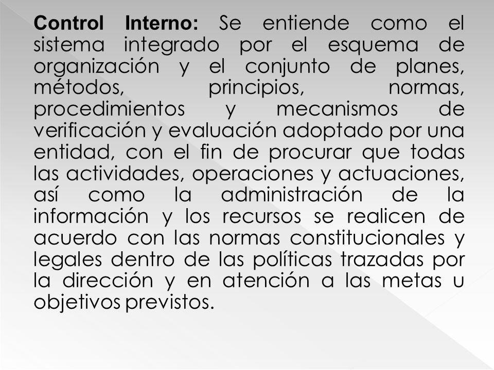 Control Interno: Se entiende como el sistema integrado por el esquema de organización y el conjunto de planes, métodos, principios, normas, procedimie