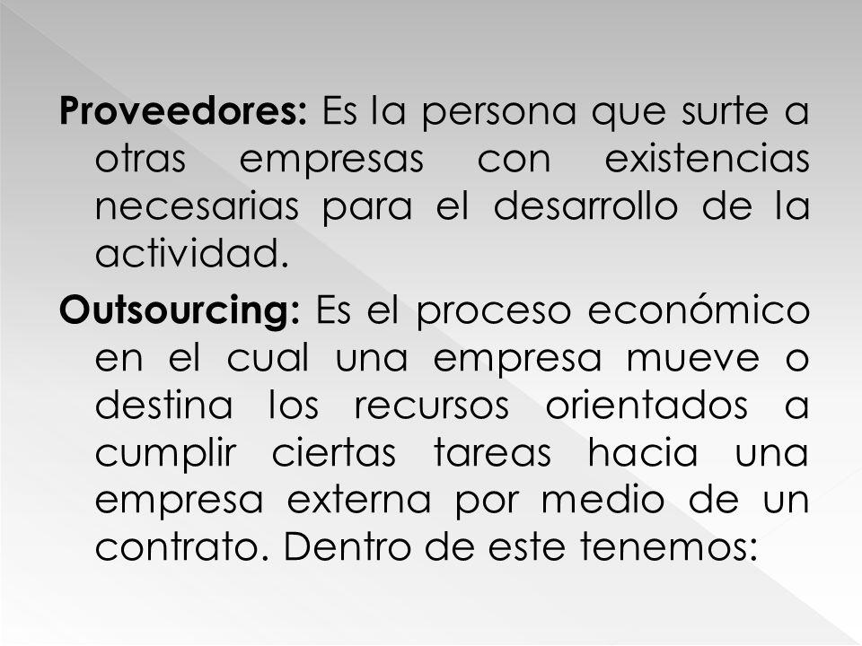 Proveedores: Es la persona que surte a otras empresas con existencias necesarias para el desarrollo de la actividad. Outsourcing: Es el proceso económ