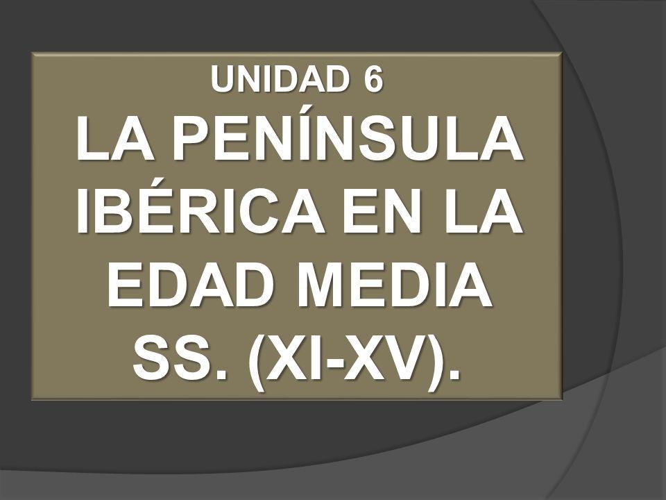 UNIDAD 6 LA PENÍNSULA IBÉRICA EN LA EDAD MEDIA SS. (XI-XV).