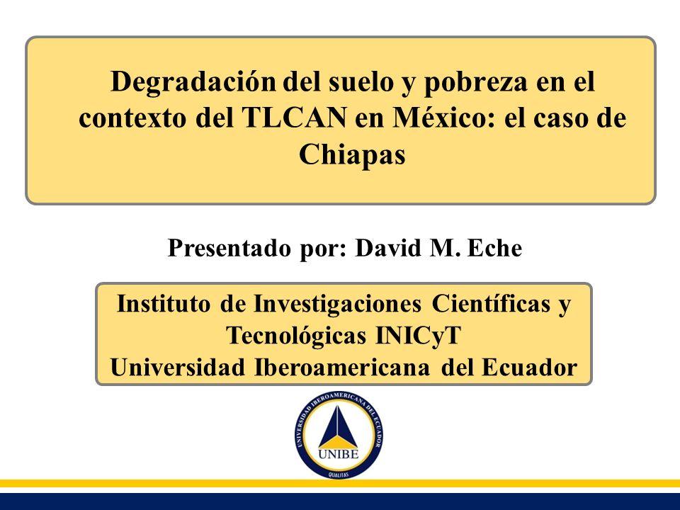 Degradación del suelo y pobreza en el contexto del TLCAN en México: el caso de Chiapas Presentado por: David M. Eche Instituto de Investigaciones Cien
