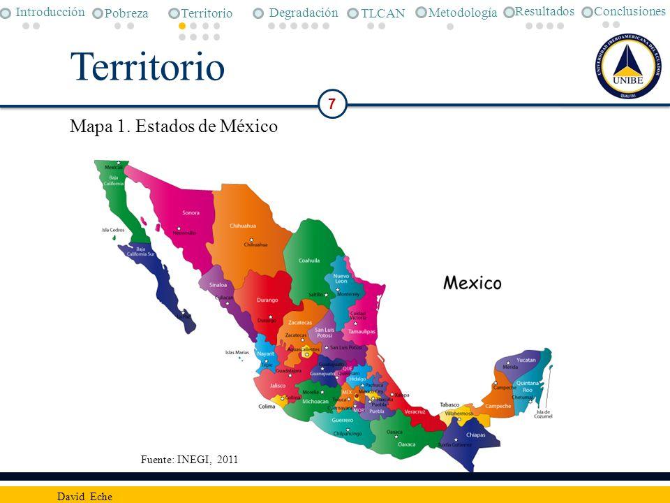 Territorio Fuente: INEGI, 2011 7 David Eche Conclusiones Metodología Pobreza Degradación TLCAN Introducción Territorio Resultados Mapa 1. Estados de M
