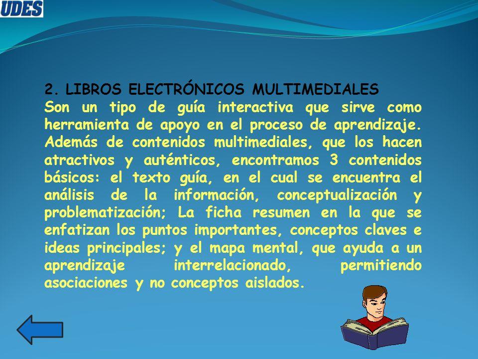 2. LIBROS ELECTRÓNICOS MULTIMEDIALES Son un tipo de guía interactiva que sirve como herramienta de apoyo en el proceso de aprendizaje. Además de conte