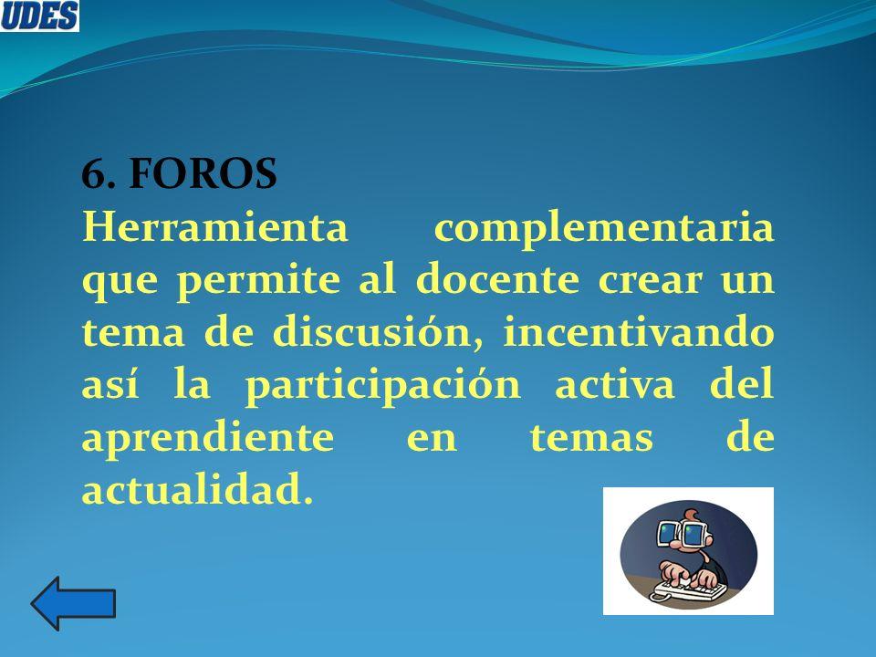 6. FOROS Herramienta complementaria que permite al docente crear un tema de discusión, incentivando así la participación activa del aprendiente en tem