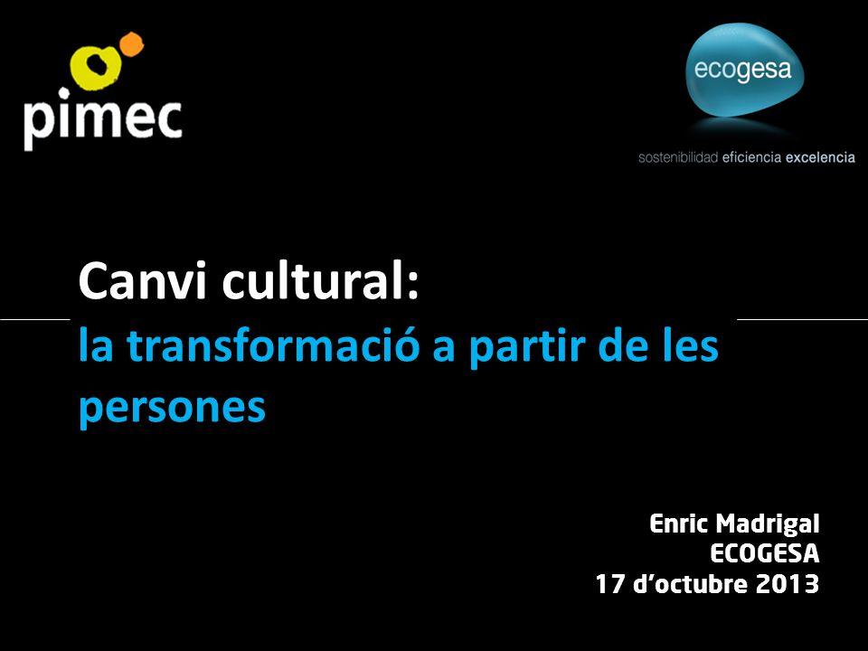 Enric Madrigal ECOGESA 17 doctubre 2013 Canvi cultural: la transformació a partir de les persones