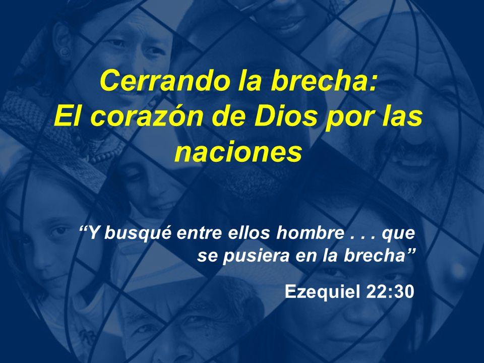 Cerrando la brecha: El corazón de Dios por las naciones Y busqué entre ellos hombre... que se pusiera en la brecha Ezequiel 22:30