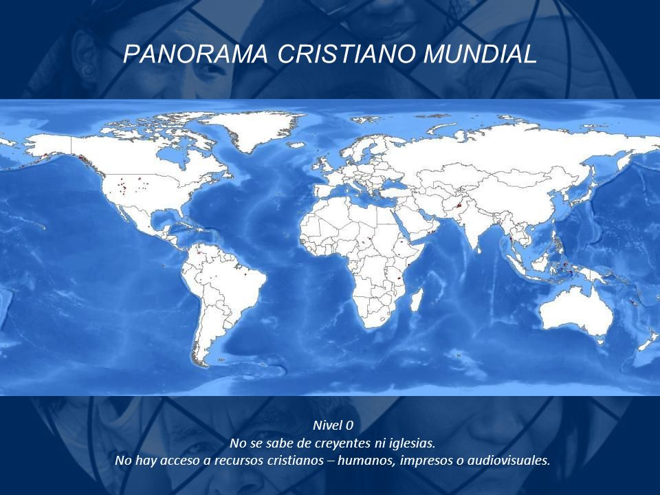 PANORAMA CRISTIANO MUNDIAL Nivel 0 No se sabe de creyentes ni iglesias. No hay acceso a recursos cristianos – humanos, impresos o audiovisuales.