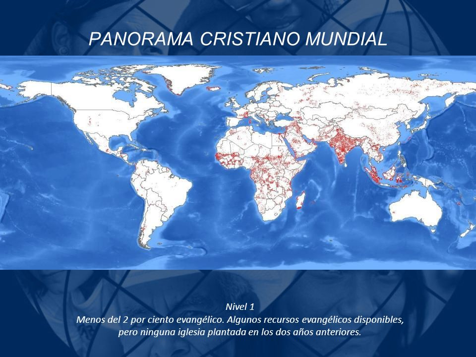PANORAMA CRISTIANO MUNDIAL Nivel 1 Menos del 2 por ciento evangélico. Algunos recursos evangélicos disponibles, pero ninguna iglesia plantada en los d