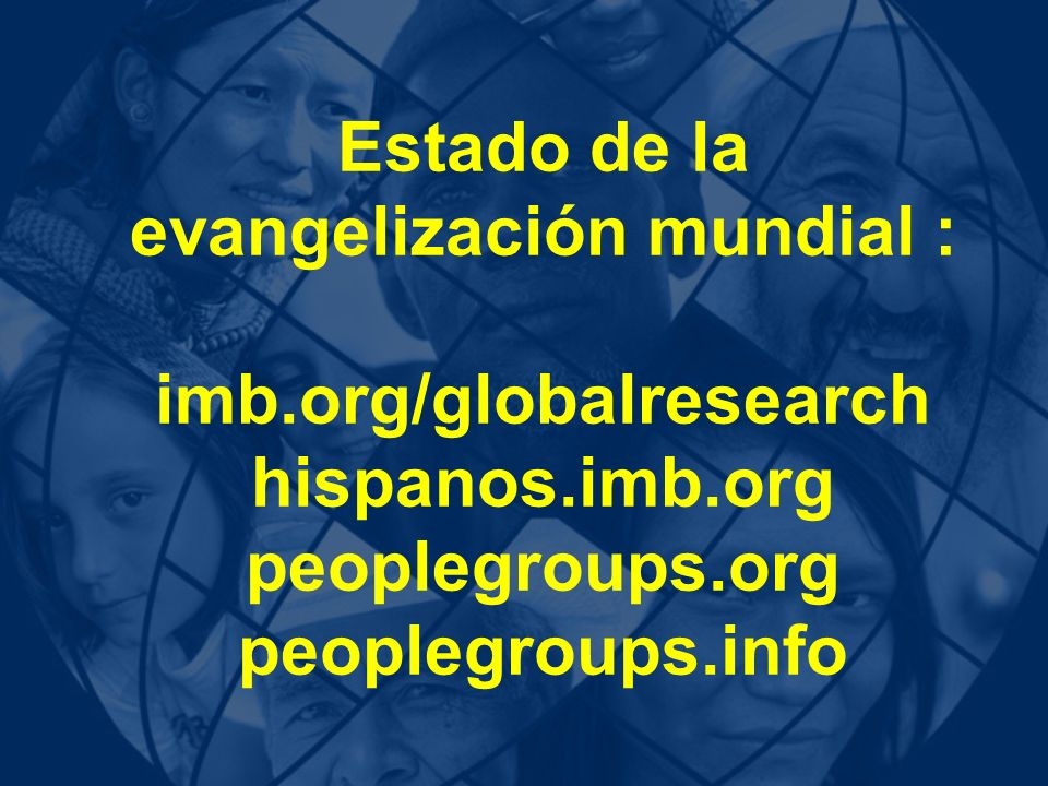 Estado de la evangelización mundial : imb.org/globalresearch hispanos.imb.org peoplegroups.org peoplegroups.info