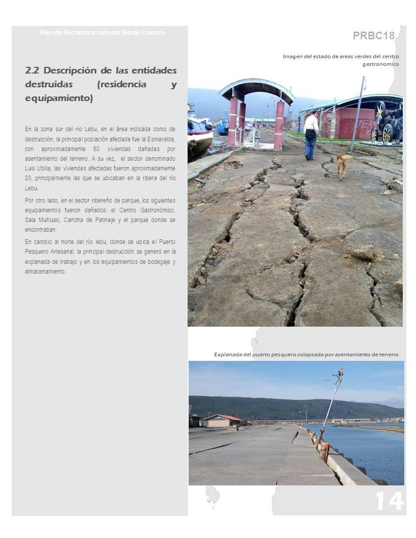 PRBC18 Plan de Reconstrucción del Borde Costero 2.2 Descripción de las entidades destruidas (residencia y equipamiento) En la zona sur del río Lebu, en el área indicada como de destrucción, la principal población afectada fue la Esmeralda, con aproximadamente 50 viviendas dañadas por asentamiento del terreno.