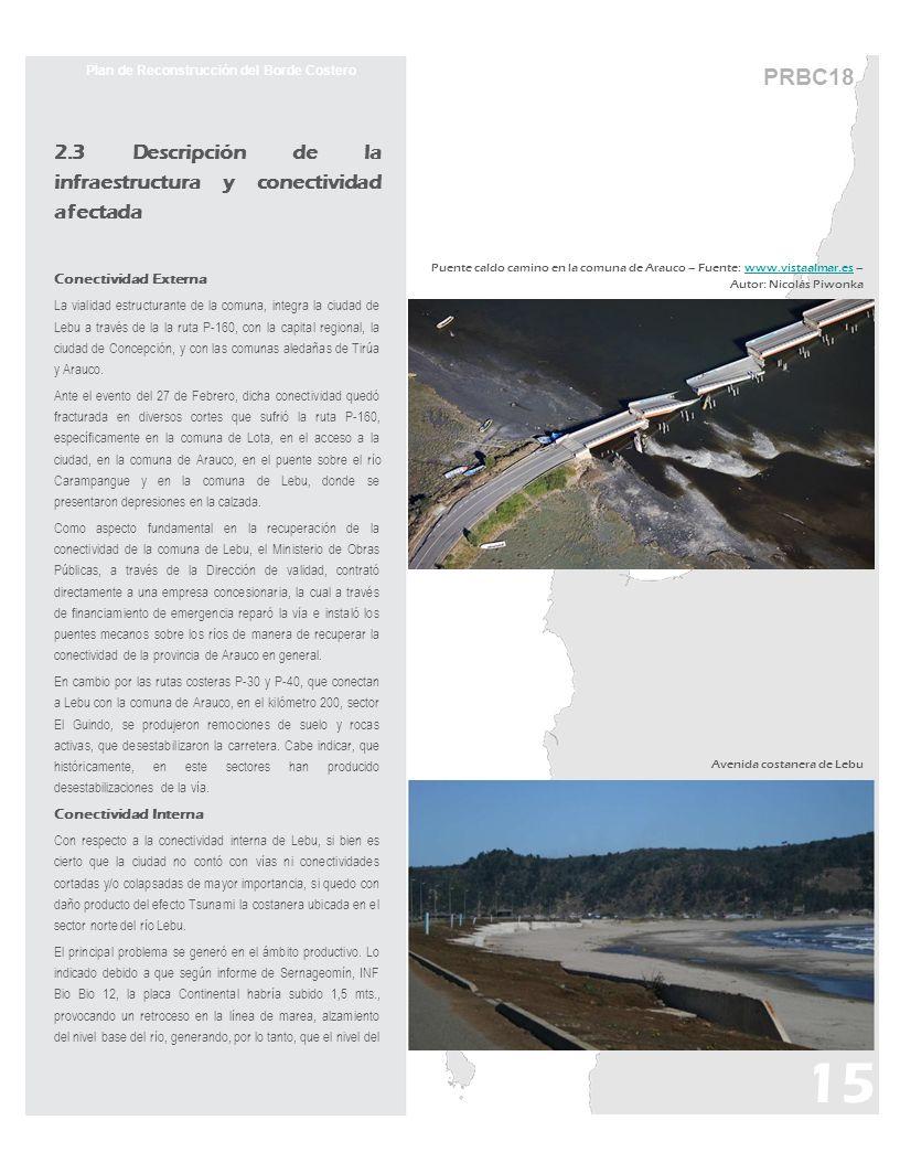 PRBC18 Plan de Reconstrucción del Borde Costero 2.3 Descripción de la infraestructura y conectividad afectada Conectividad Externa La vialidad estructurante de la comuna, integra la ciudad de Lebu a través de la la ruta P-160, con la capital regional, la ciudad de Concepción, y con las comunas aledañas de Tirúa y Arauco.