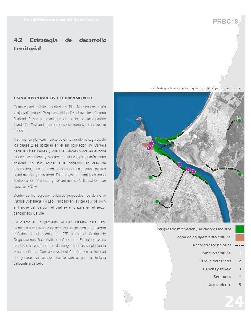 Plan de Reconstrucción del Borde Costero 4.2 Estrategia de desarrollo territorial ESPACIOS PUBLICOS Y EQUIPAMIENTO Como espacio público prioritario, el Plan Maestro contempla la ejecución de un Parque de Mitigación, el cual tendrá como finalidad frenar y amortiguar el efecto de una posible inundación Tsunami, tanto en el sector norte como sector sur del río.