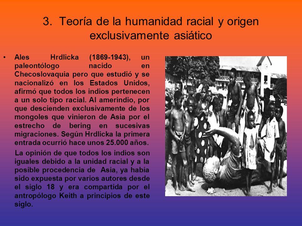3. Teoría de la humanidad racial y origen exclusivamente asiático Ales Hrdlicka (1869-1943), un paleontólogo nacido en Checoslovaquia pero que estudió