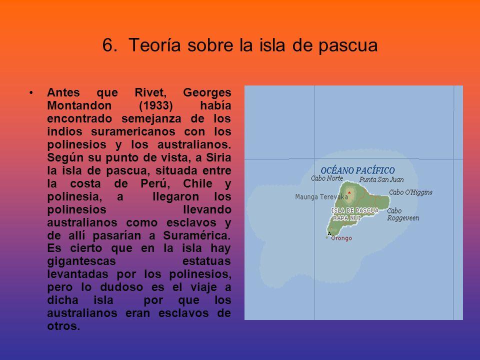 6. Teoría sobre la isla de pascua Antes que Rivet, Georges Montandon (1933) había encontrado semejanza de los indios suramericanos con los polinesios