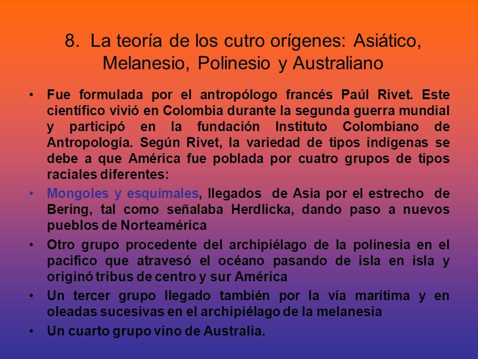 8. La teoría de los cutro orígenes: Asiático, Melanesio, Polinesio y Australiano Fue formulada por el antropólogo francés Paúl Rivet. Este científico