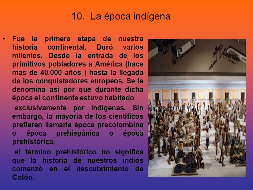 10. La época indígena Fue la primera etapa de nuestra historia continental. Duró varios milenios. Desde la entrada de los primitivos pobladores a Amér