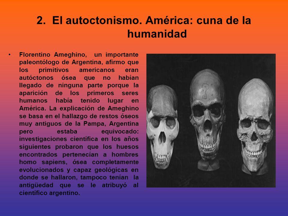 2. El autoctonismo. América: cuna de la humanidad Florentino Ameghino, un importante paleontólogo de Argentina, afirmo que los primitivos americanos e