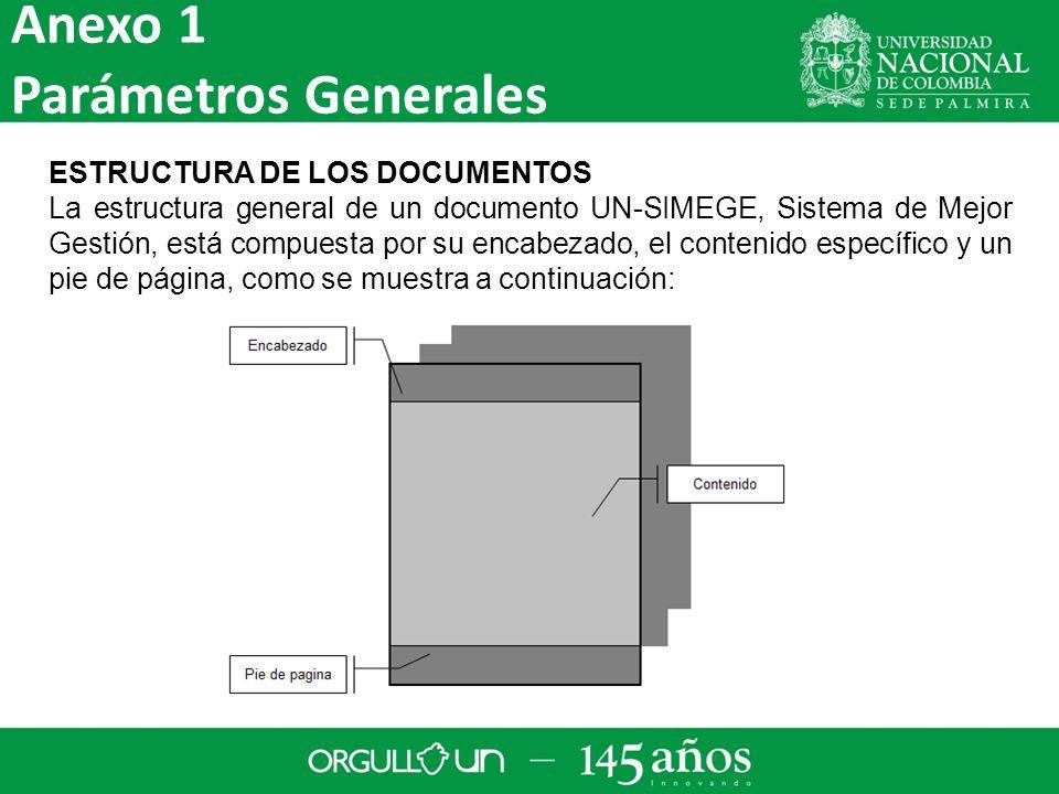 ESTRUCTURA DE LOS DOCUMENTOS La estructura general de un documento UN-SIMEGE, Sistema de Mejor Gestión, está compuesta por su encabezado, el contenido específico y un pie de página, como se muestra a continuación: Anexo 1 Parámetros Generales
