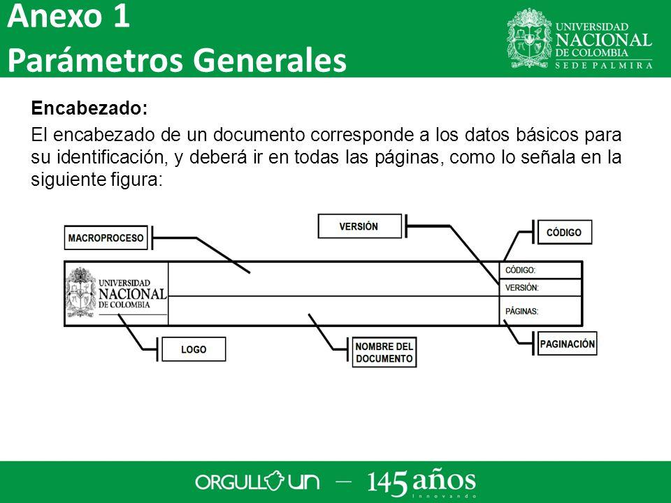 Encabezado: El encabezado de un documento corresponde a los datos básicos para su identificación, y deberá ir en todas las páginas, como lo señala en la siguiente figura: Anexo 1 Parámetros Generales
