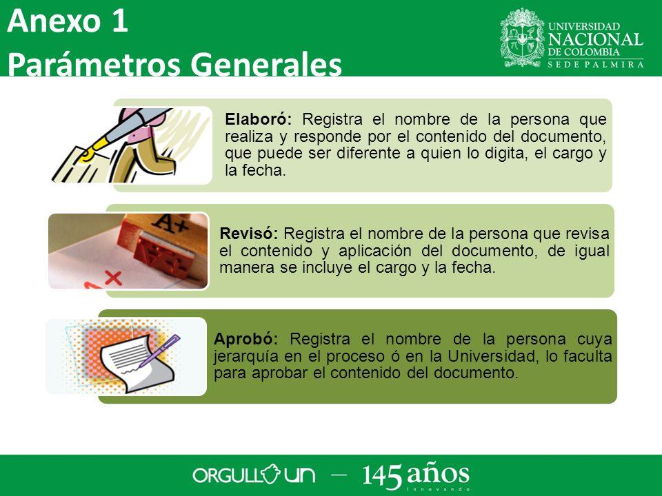 Anexo 1 Parámetros Generales Elaboró: Registra el nombre de la persona que realiza y responde por el contenido del documento, que puede ser diferente a quien lo digita, el cargo y la fecha.