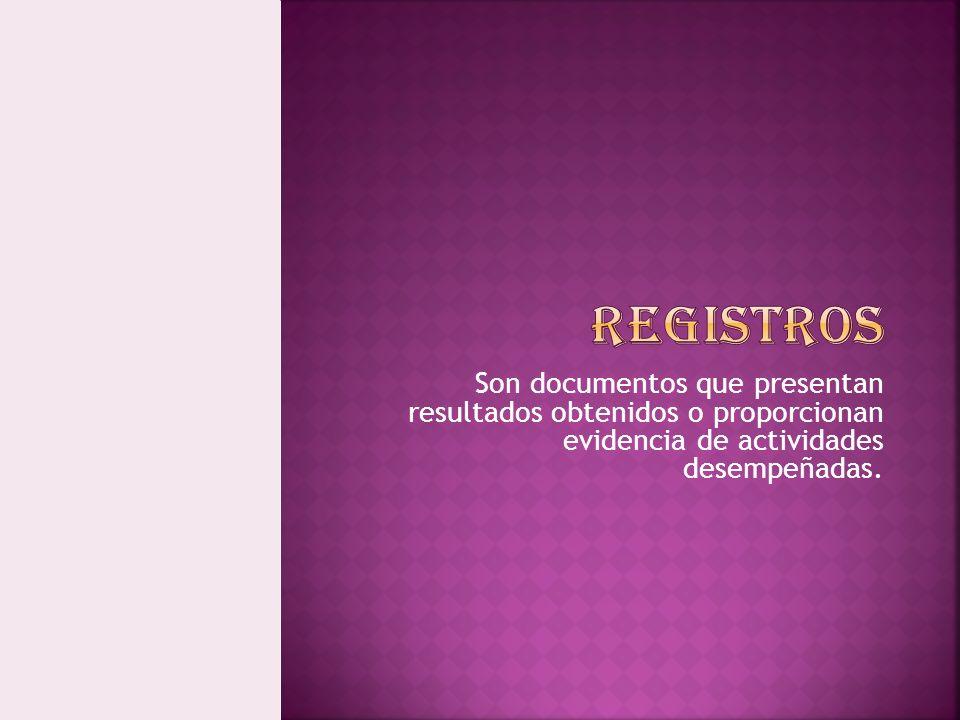 Son documentos que presentan resultados obtenidos o proporcionan evidencia de actividades desempeñadas.