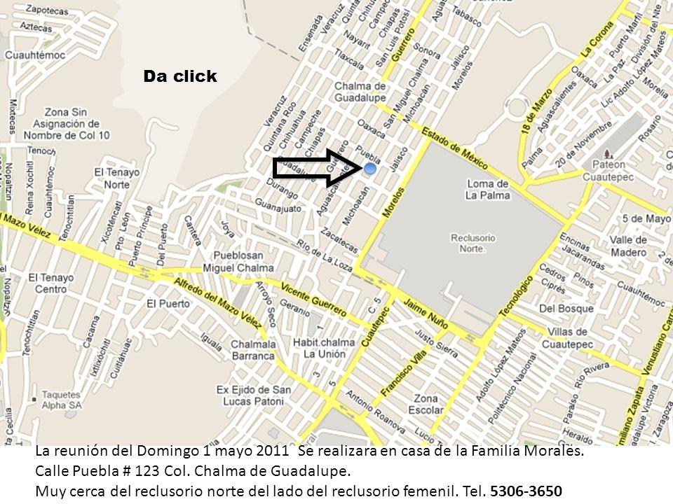 La reunión del Domingo 1 mayo 2011 Se realizara en casa de la Familia Morales. Calle Puebla # 123 Col. Chalma de Guadalupe. Muy cerca del reclusorio n