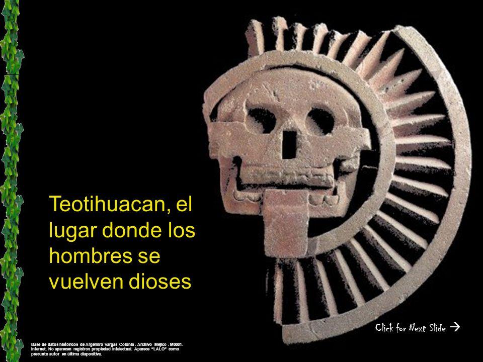 Teotihuacan, el lugar donde los hombres se vuelven dioses Click for Next Slide Base de datos históricos de Argemiro Vargas Colonia.