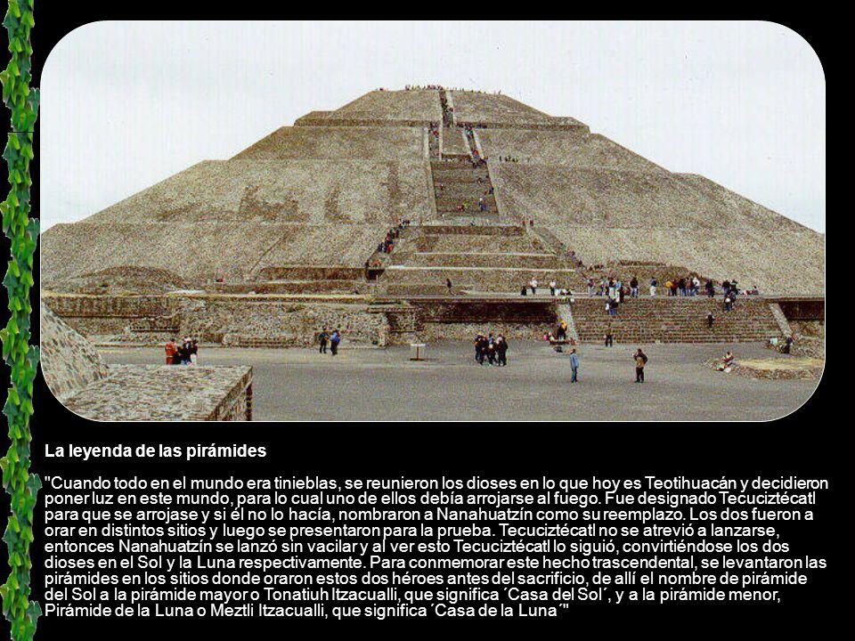 La leyenda de las pirámides Cuando todo en el mundo era tinieblas, se reunieron los dioses en lo que hoy es Teotihuacán y decidieron poner luz en este mundo, para lo cual uno de ellos debía arrojarse al fuego.