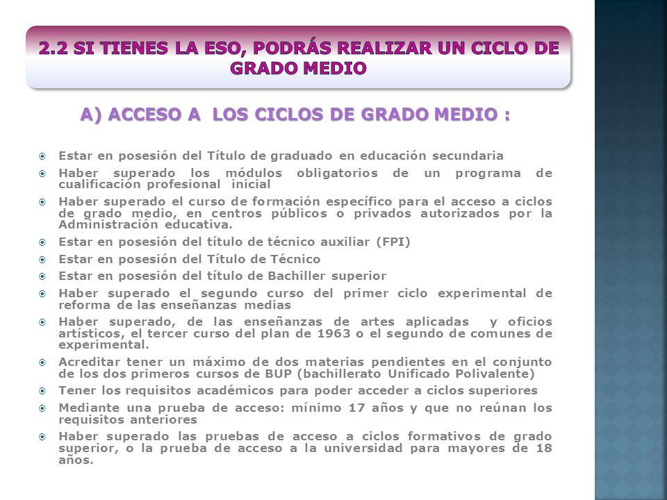 A) ACCESO A LOS CICLOS DE GRADO MEDIO : Estar en posesión del Título de graduado en educación secundaria Haber superado los módulos obligatorios de un
