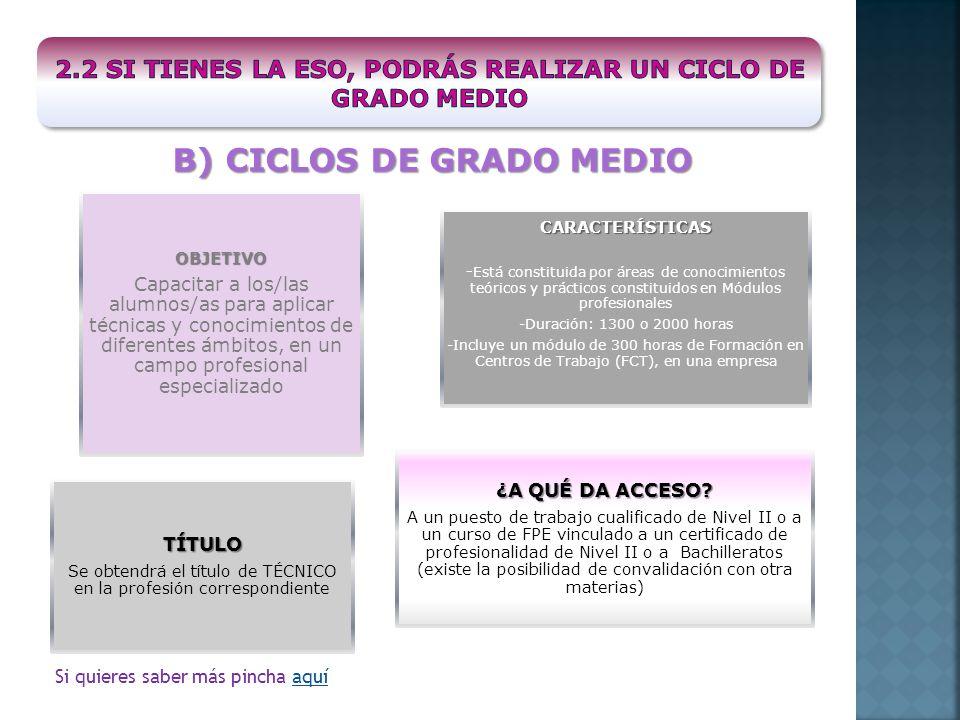 B) CICLOS DE GRADO MEDIO OBJETIVO Capacitar a los/las alumnos/as para aplicar técnicas y conocimientos de diferentes ámbitos, en un campo profesional especializado CARACTERÍSTICAS -Está constituida por áreas de conocimientos teóricos y prácticos constituidos en Módulos profesionales -Duración: 1300 o 2000 horas -Incluye un módulo de 300 horas de Formación en Centros de Trabajo (FCT), en una empresa TÍTULO Se obtendrá el título de TÉCNICO en la profesión correspondiente ¿A QUÉ DA ACCESO.
