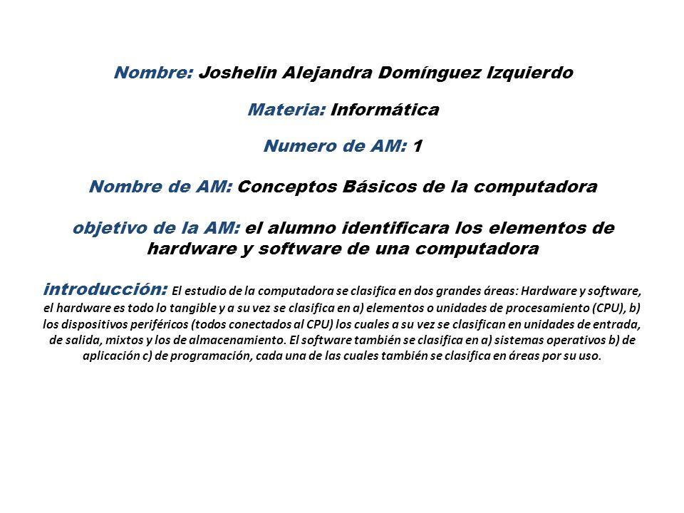 Nombre: Joshelin Alejandra Domínguez Izquierdo Materia: Informática Numero de AM: 1 Nombre de AM: Conceptos Básicos de la computadora objetivo de la AM: el alumno identificara los elementos de hardware y software de una computadora introducción: El estudio de la computadora se clasifica en dos grandes áreas: Hardware y software, el hardware es todo lo tangible y a su vez se clasifica en a) elementos o unidades de procesamiento (CPU), b) los dispositivos periféricos (todos conectados al CPU) los cuales a su vez se clasifican en unidades de entrada, de salida, mixtos y los de almacenamiento.