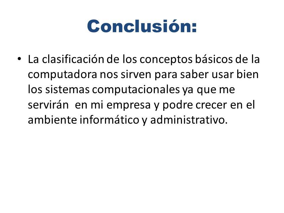 Conclusión: La clasificación de los conceptos básicos de la computadora nos sirven para saber usar bien los sistemas computacionales ya que me servirán en mi empresa y podre crecer en el ambiente informático y administrativo.