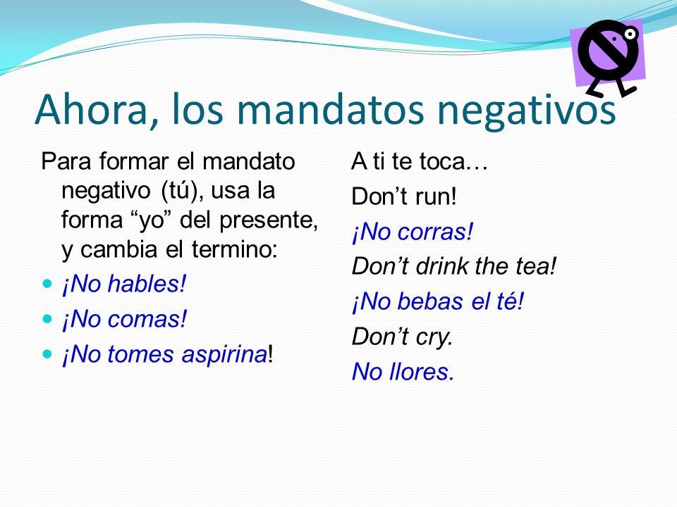 Ahora, los mandatos negativos Para formar el mandato negativo (tú), usa la forma yo del presente, y cambia el termino: ¡No hables.