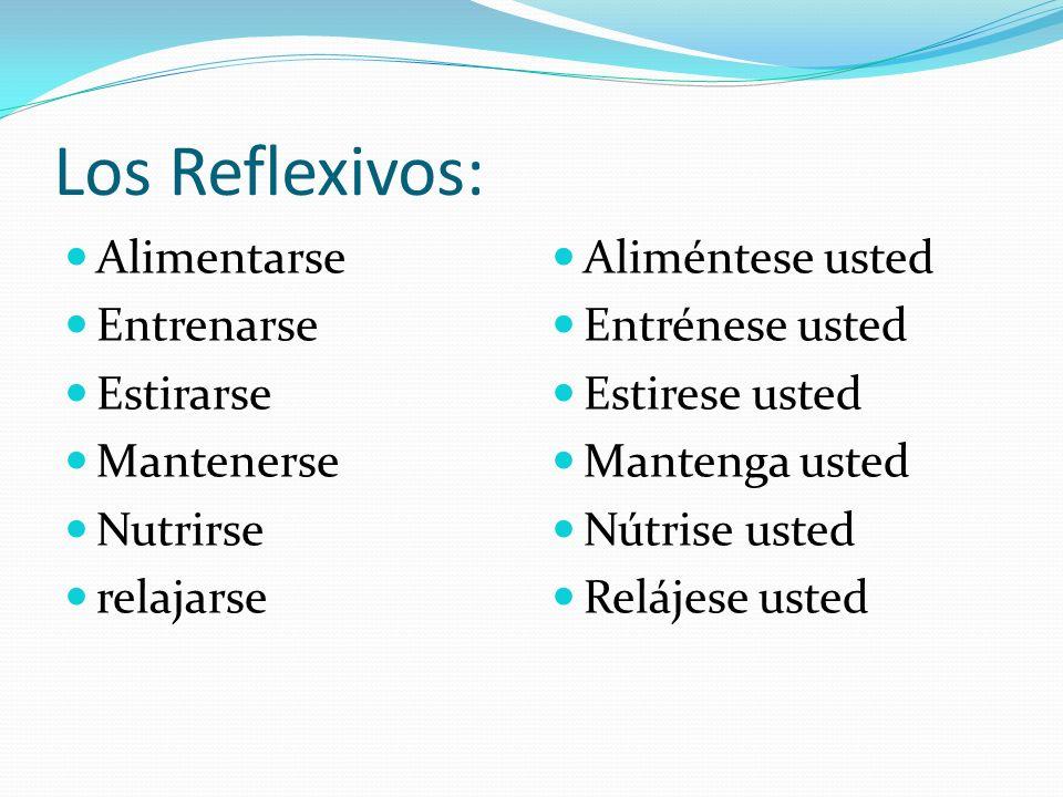Los Reflexivos: Alimentarse Entrenarse Estirarse Mantenerse Nutrirse relajarse Aliméntese usted Entrénese usted Estirese usted Mantenga usted Nútrise usted Relájese usted