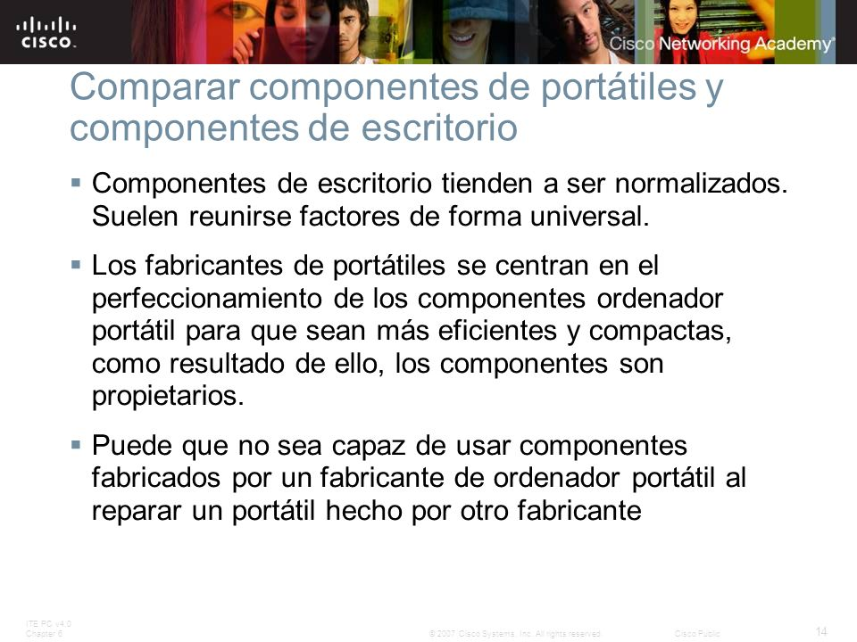 ITE PC v4.0 Chapter 6 14 © 2007 Cisco Systems, Inc. All rights reserved.Cisco Public Comparar componentes de portátiles y componentes de escritorio Co
