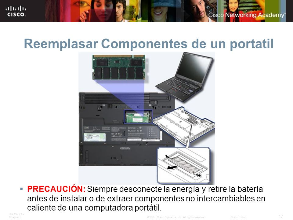 ITE PC v4.0 Chapter 6 17 © 2007 Cisco Systems, Inc. All rights reserved.Cisco Public Reemplasar Componentes de un portatil PRECAUCIÓN: Siempre descone