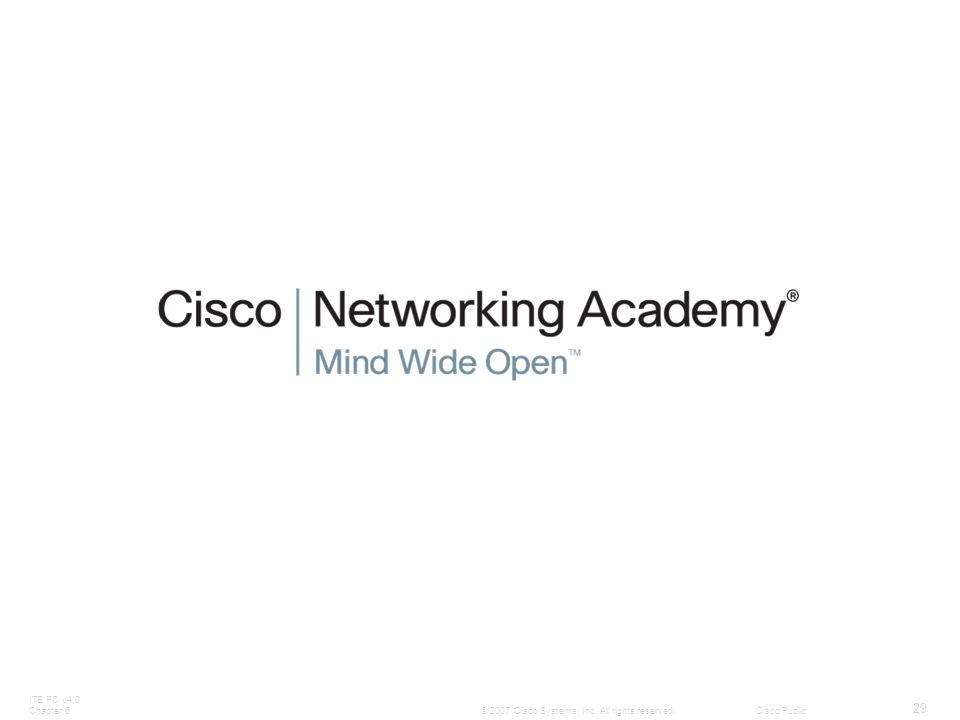 ITE PC v4.0 Chapter 6 29 © 2007 Cisco Systems, Inc. All rights reserved.Cisco Public