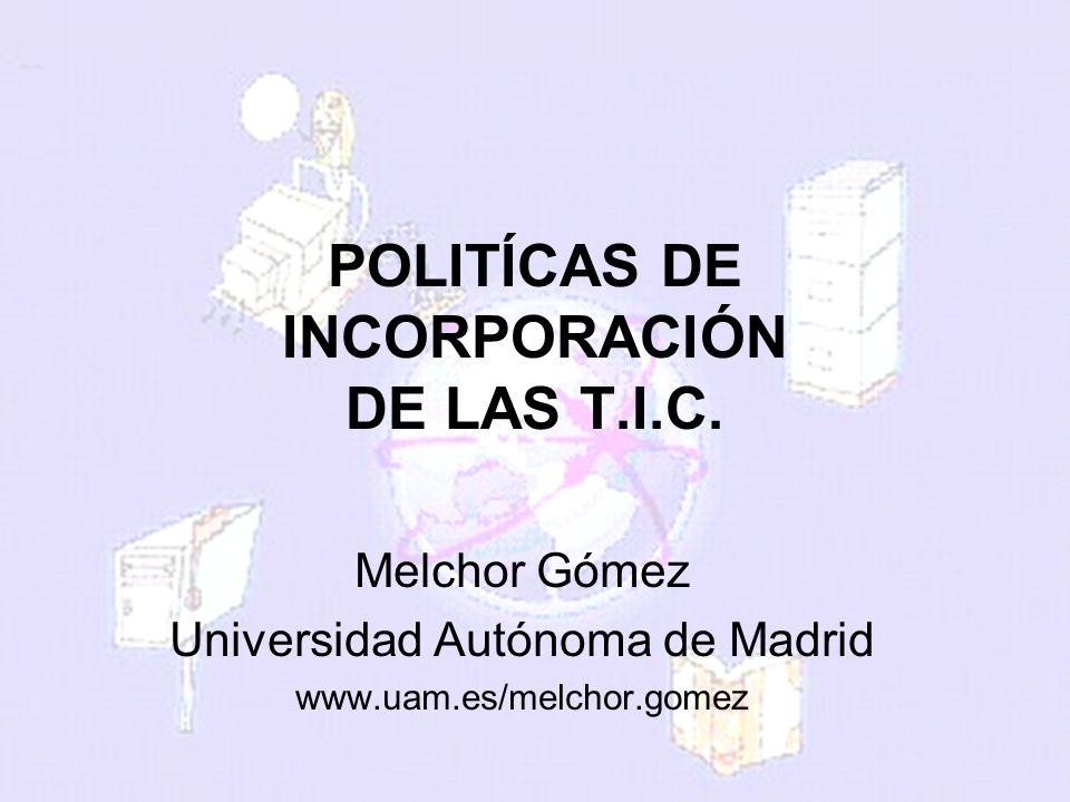 melchor.gomez@uam.es Universidad Autónoma de Madrid POLITÍCAS DE INCORPORACIÓN DE LAS T.I.C. Melchor Gómez Universidad Autónoma de Madrid www.uam.es/m