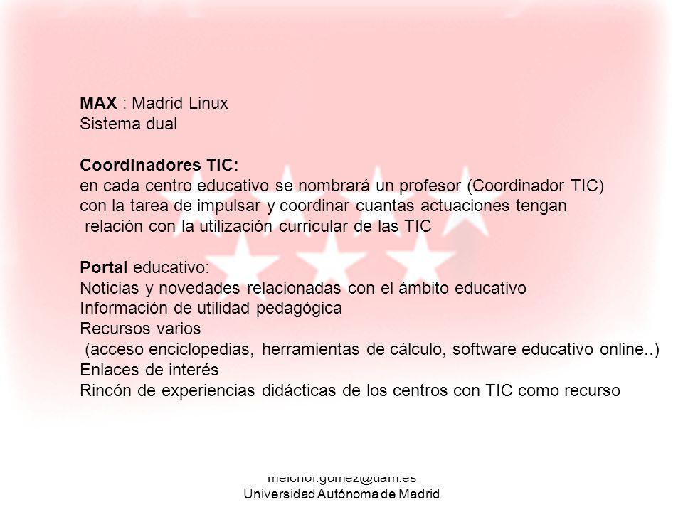 melchor.gomez@uam.es Universidad Autónoma de Madrid MAX : Madrid Linux Sistema dual Coordinadores TIC: en cada centro educativo se nombrará un profeso